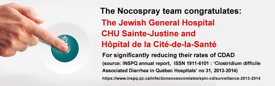 The Nocospray team congratulates: The Jewish General Hospital, CHU – Sainte Justine, and Hopital de la Cite-de-la-Sante for significantly reducing their rates of CDAD (source: INSPQ annual report, ISSN 1911-6101 : 'Clostridium difficile Associated Diarrhea in Québec Hospitals' no 31, 2013-2014)